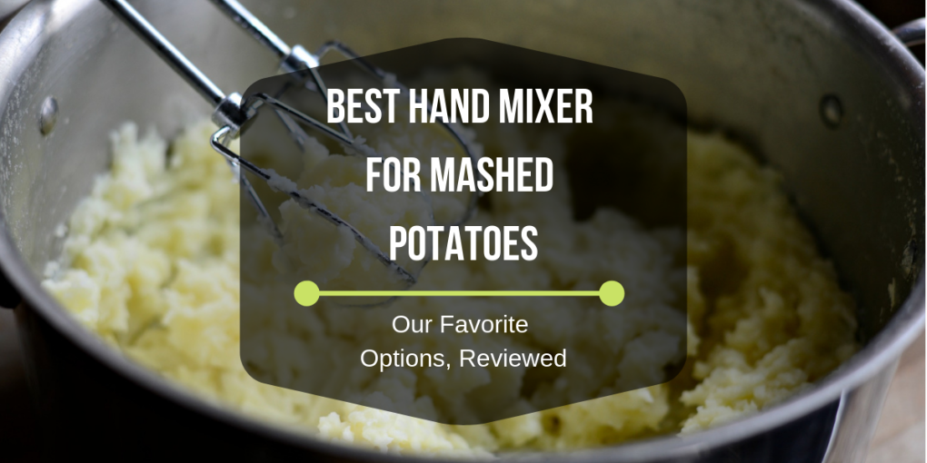 Best Hand Mixer For Mashed Potatoes Our Favorite Options, Reviewed