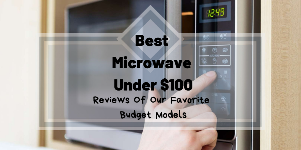 Best Microwave Under 100 Reviews Of Our Favorite Budget Models
