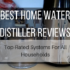 Best Home Water Distiller Reviews (2019): Top-Rated Systems For All Households